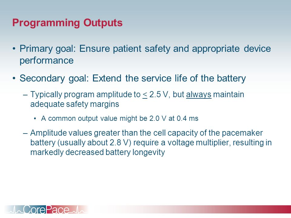 Programming Outputs Primary goal: Ensure patient safety and appropriate device performance Secondary goal: Extend the service life of the battery –Typ