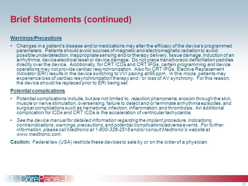 39 Brief Statements (continued) Warnings/Precautions Changes in a patients disease and/or medications may alter the efficacy of the devices programmed