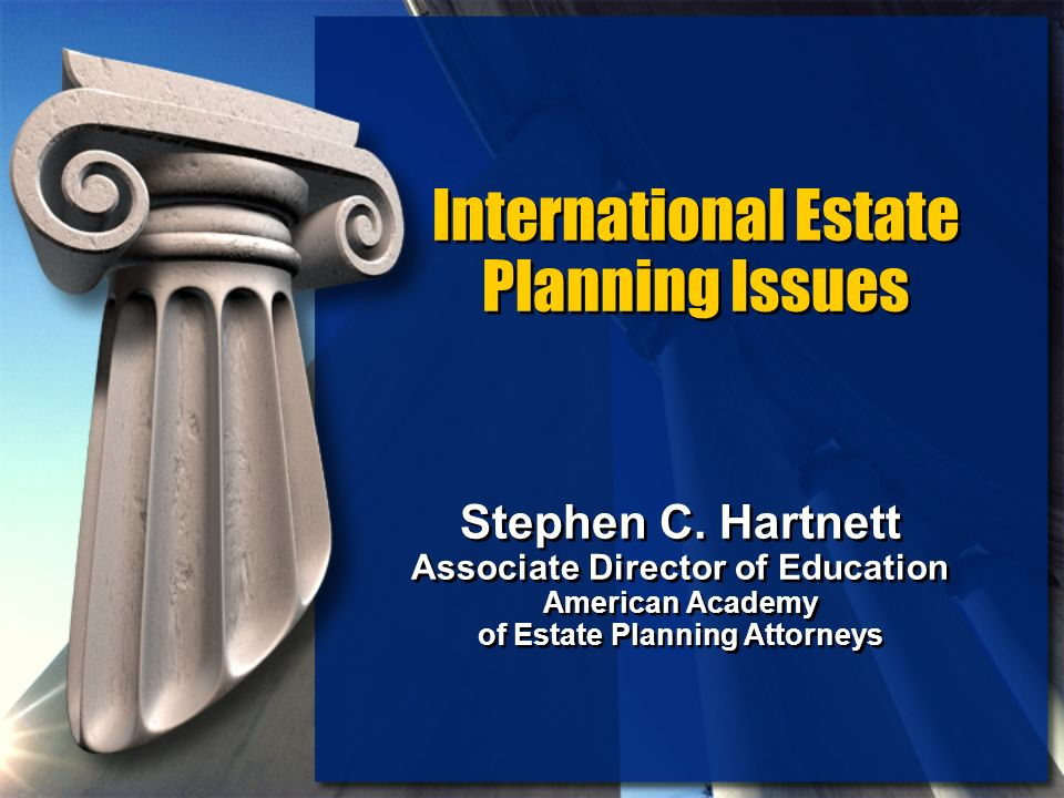 International Estate Planning Issues Stephen C. Hartnett Associate Director of Education American Academy of Estate Planning Attorneys Stephen C. Hart