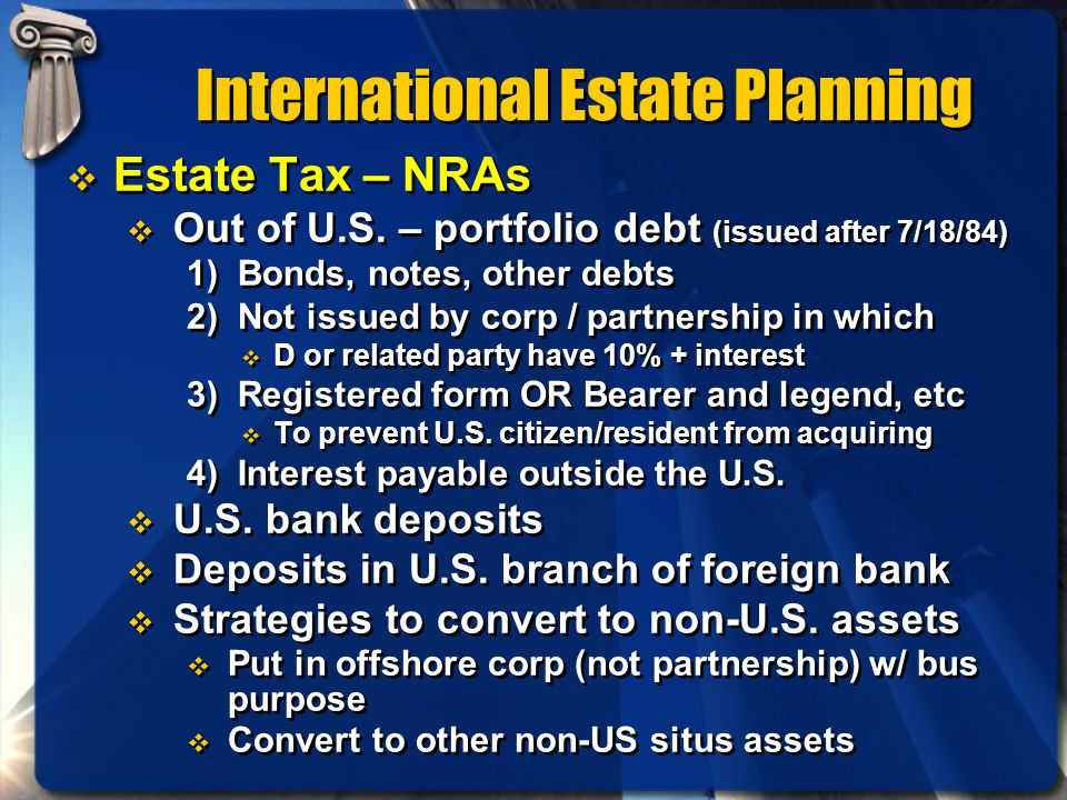 International Estate Planning Estate Tax – NRAs Out of U.S. – portfolio debt (issued after 7/18/84) 1) Bonds, notes, other debts 2) Not issued by corp