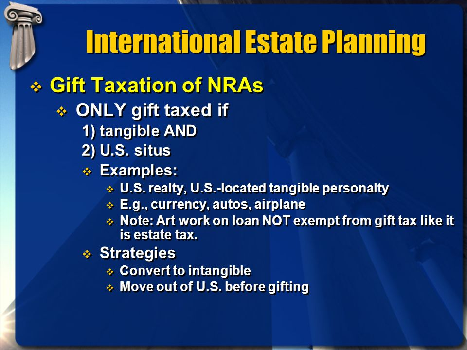 International Estate Planning Gift Taxation of NRAs ONLY gift taxed if 1) tangible AND 2) U.S. situs Examples: U.S. realty, U.S.-located tangible pers