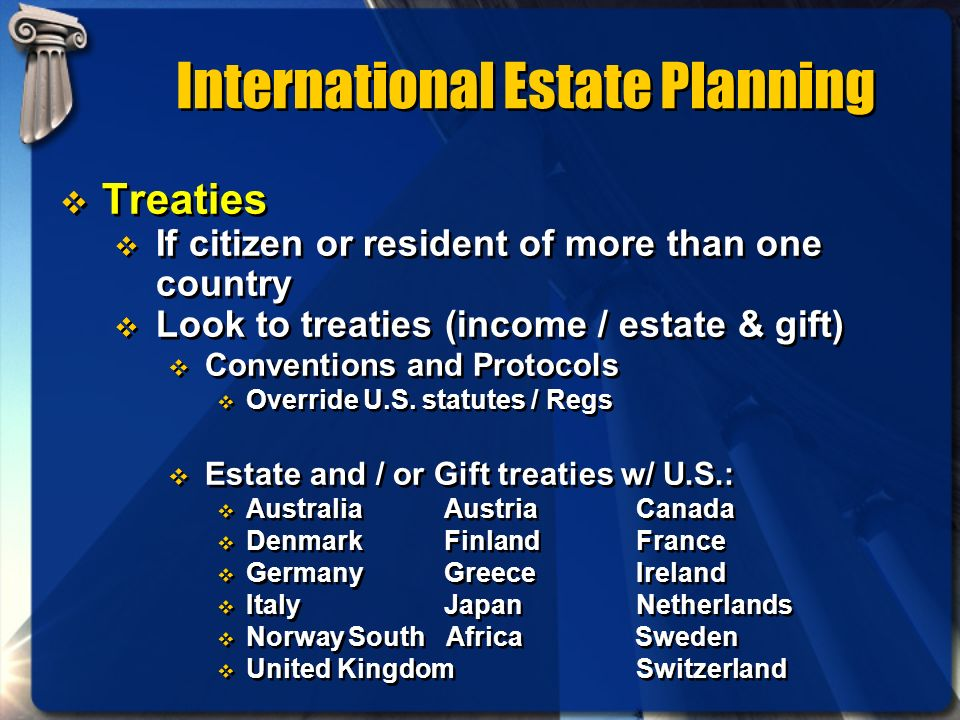 International Estate Planning Treaties If citizen or resident of more than one country Look to treaties (income / estate & gift) Conventions and Proto