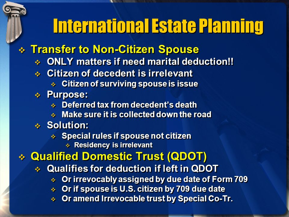 International Estate Planning Transfer to Non-Citizen Spouse ONLY matters if need marital deduction!! Citizen of decedent is irrelevant Citizen of sur