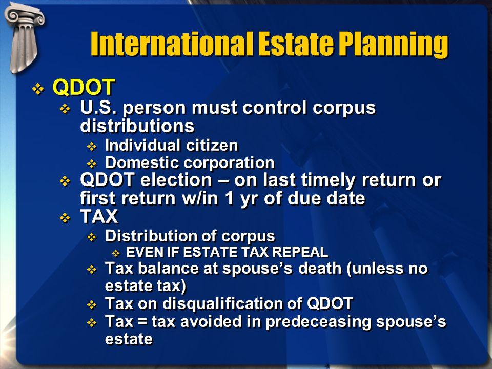 International Estate Planning QDOT U.S. person must control corpus distributions Individual citizen Domestic corporation QDOT election – on last timel