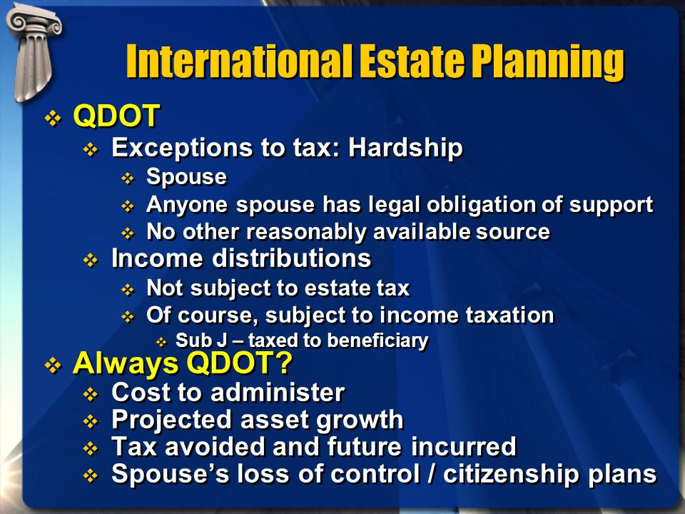 International Estate Planning QDOT Exceptions to tax: Hardship Spouse Anyone spouse has legal obligation of support No other reasonably available sour