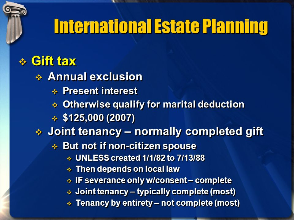 International Estate Planning Gift tax Annual exclusion Present interest Otherwise qualify for marital deduction $125,000 (2007) Joint tenancy – norma