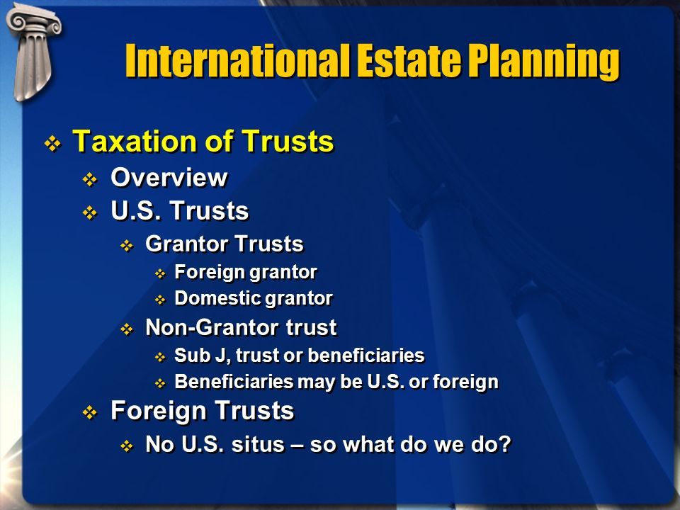 International Estate Planning Taxation of Trusts Overview U.S. Trusts Grantor Trusts Foreign grantor Domestic grantor Non-Grantor trust Sub J, trust o