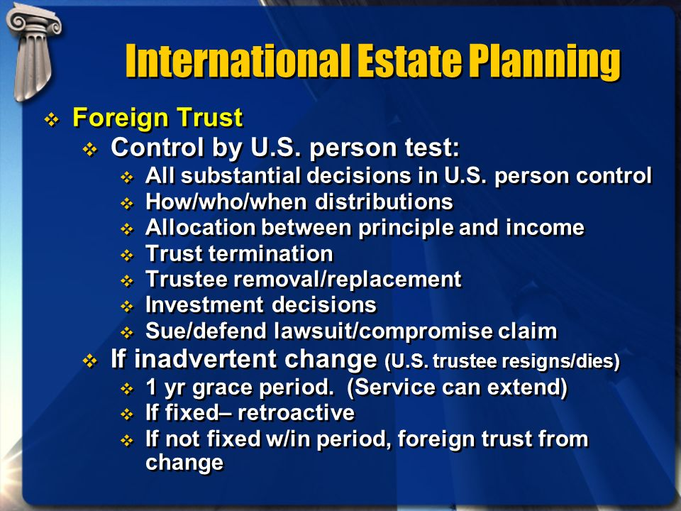International Estate Planning Foreign Trust Control by U.S. person test: All substantial decisions in U.S. person control How/who/when distributions A