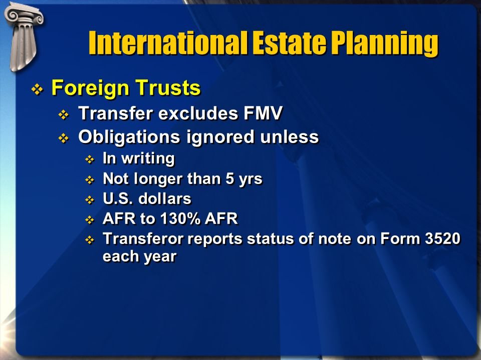 International Estate Planning Foreign Trusts Transfer excludes FMV Obligations ignored unless In writing Not longer than 5 yrs U.S. dollars AFR to 130