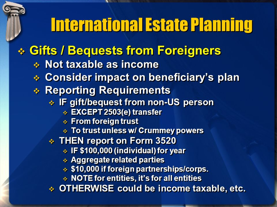 International Estate Planning Gifts / Bequests from Foreigners Not taxable as income Consider impact on beneficiarys plan Reporting Requirements IF gi