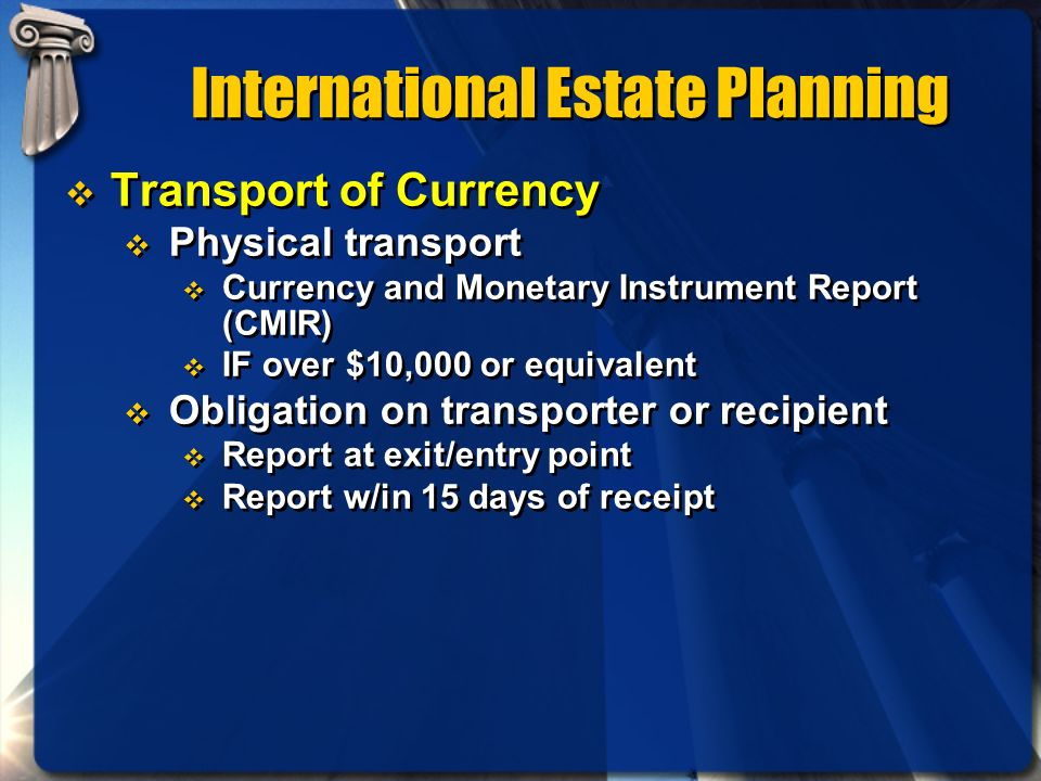 International Estate Planning Transport of Currency Physical transport Currency and Monetary Instrument Report (CMIR) IF over $10,000 or equivalent Ob