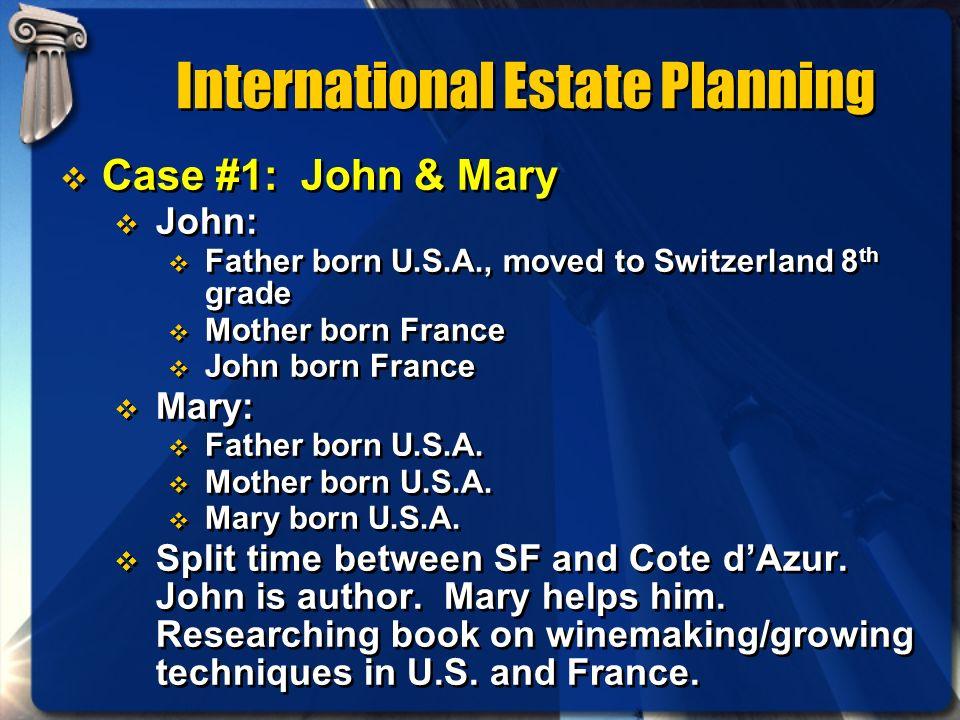 International Estate Planning Case #1: John & Mary John: Father born U.S.A., moved to Switzerland 8 th grade Mother born France John born France Mary:
