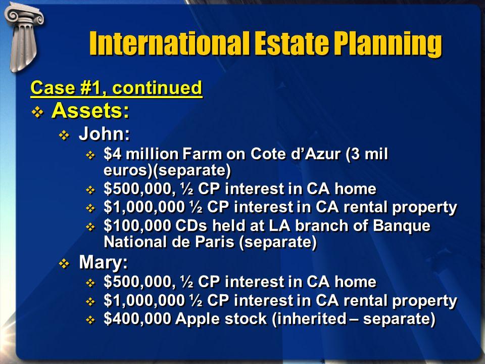 International Estate Planning Case #1, continued Assets: John: $4 million Farm on Cote dAzur (3 mil euros)(separate) $500,000, ½ CP interest in CA hom