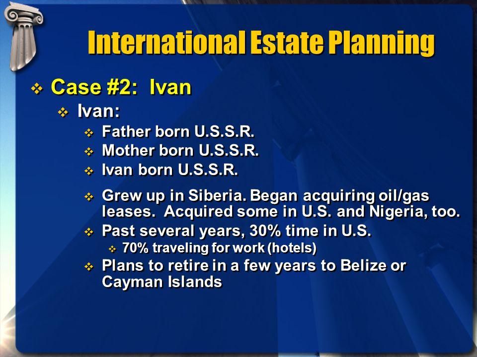 International Estate Planning Case #2: Ivan Ivan: Father born U.S.S.R. Mother born U.S.S.R. Ivan born U.S.S.R. Grew up in Siberia. Began acquiring oil