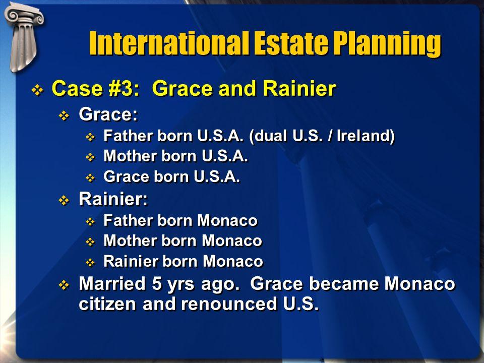 International Estate Planning Case #3: Grace and Rainier Grace: Father born U.S.A. (dual U.S. / Ireland) Mother born U.S.A. Grace born U.S.A. Rainier: