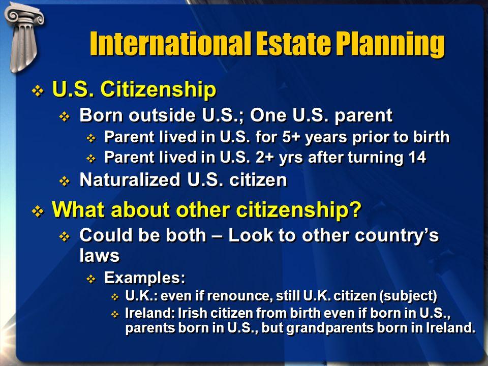 International Estate Planning U.S. Citizenship Born outside U.S.; One U.S. parent Parent lived in U.S. for 5+ years prior to birth Parent lived in U.S
