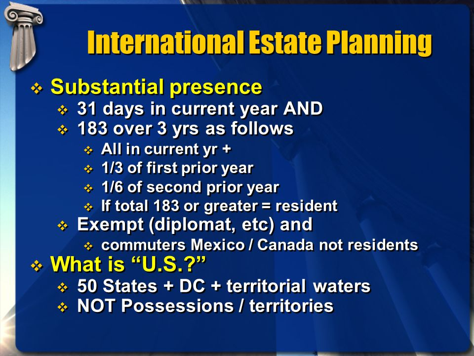 International Estate Planning Substantial presence 31 days in current year AND 183 over 3 yrs as follows All in current yr + 1/3 of first prior year 1