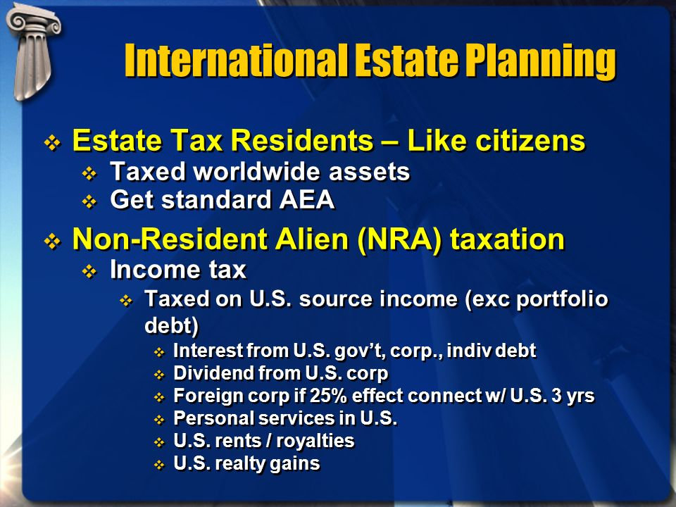 International Estate Planning Estate Tax Residents – Like citizens Taxed worldwide assets Get standard AEA Non-Resident Alien (NRA) taxation Income ta