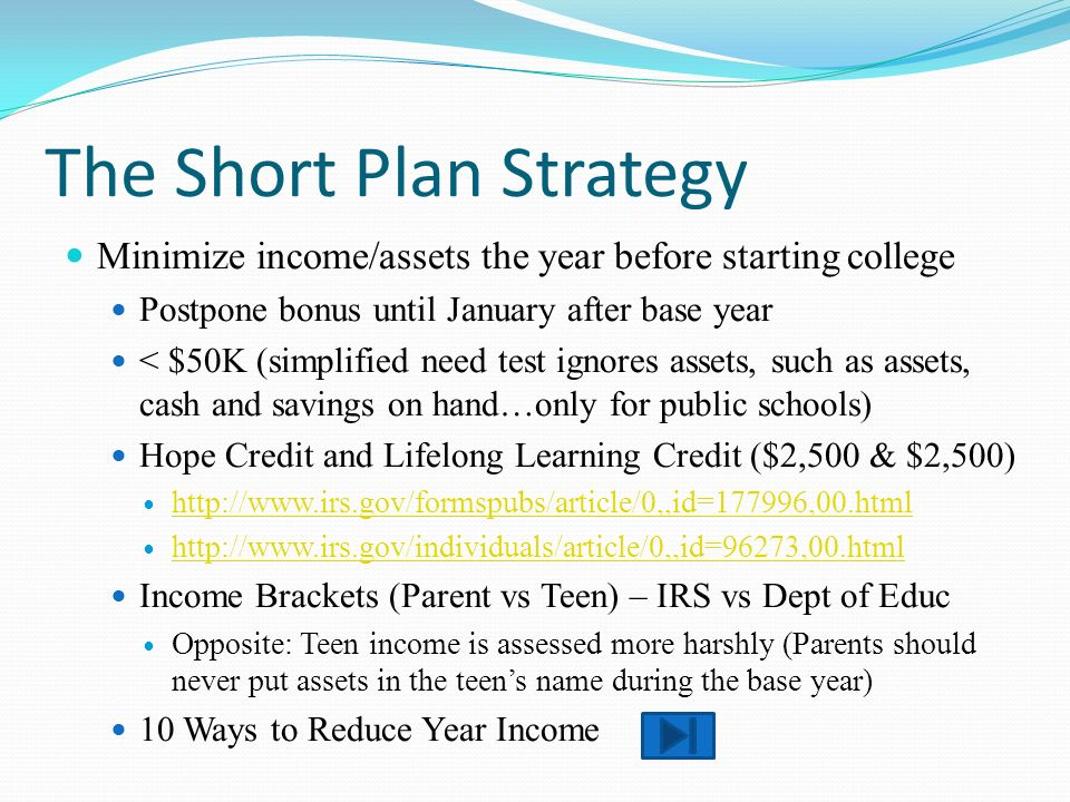 The Short Plan Strategy Minimize income/assets the year before starting college Postpone bonus until January after base year < $50K (simplified need test ignores assets, such as assets, cash and savings on hand…only for public schools) Hope Credit and Lifelong Learning Credit ($2,500 & $2,500) http://www.irs.gov/formspubs/article/0,,id=177996,00.html http://www.irs.gov/individuals/article/0,,id=96273,00.html Income Brackets (Parent vs Teen) – IRS vs Dept of Educ Opposite: Teen income is assessed more harshly (Parents should never put assets in the teens name during the base year) 10 Ways to Reduce Year Income