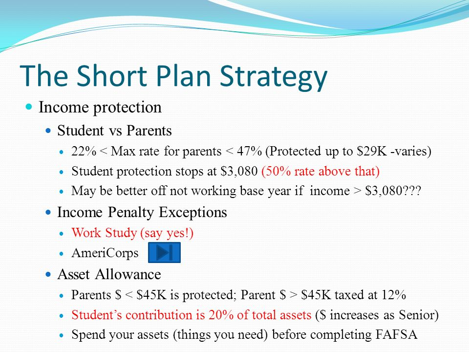 The Short Plan Strategy Income protection Student vs Parents 22% < Max rate for parents < 47% (Protected up to $29K -varies) Student protection stops at $3,080 (50% rate above that) May be better off not working base year if income > $3,080 .