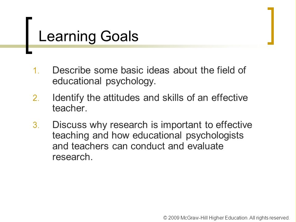 © 2009 McGraw-Hill Higher Education. All rights reserved. Learning Goals 1. Describe some basic ideas about the field of educational psychology. 2. Id