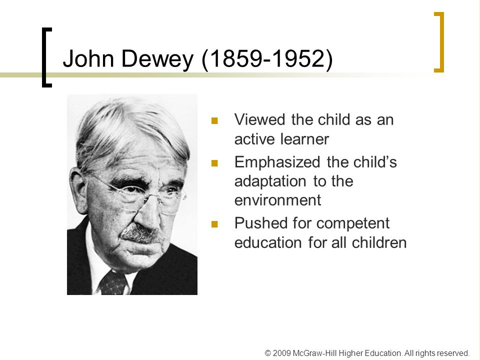 © 2009 McGraw-Hill Higher Education. All rights reserved. John Dewey (1859-1952) Viewed the child as an active learner Emphasized the childs adaptatio