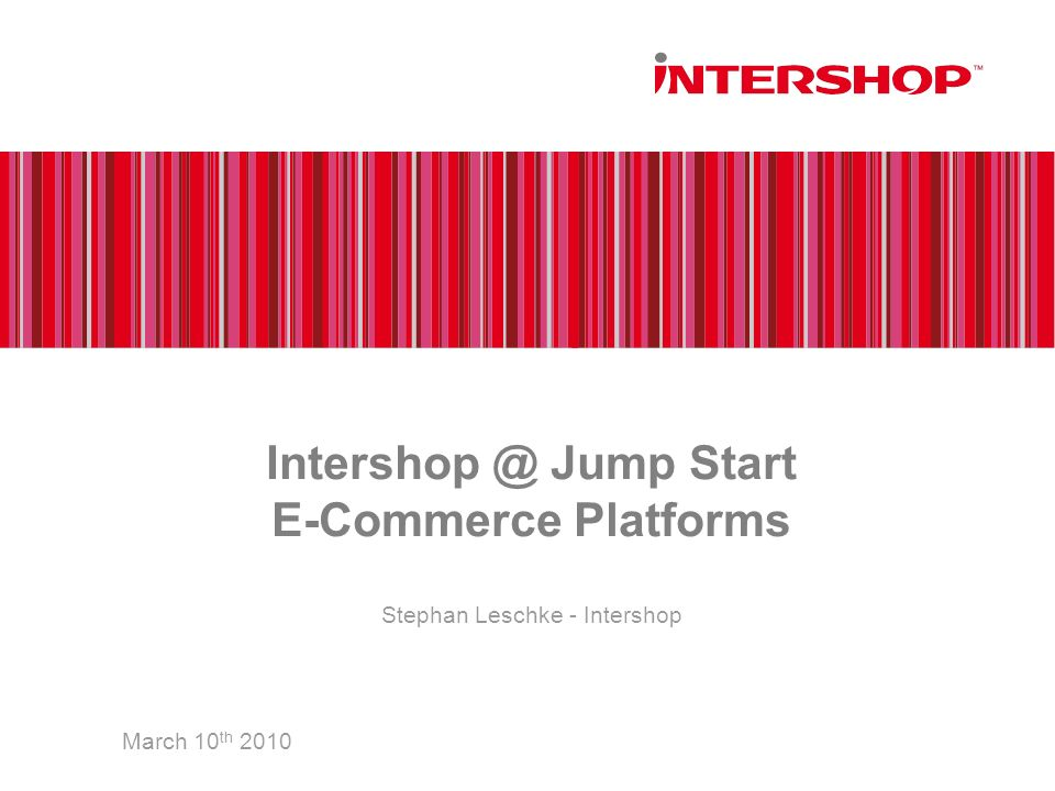Intershop @ Jump Start E-Commerce Platforms March 10 th 2010 Stephan Leschke - Intershop