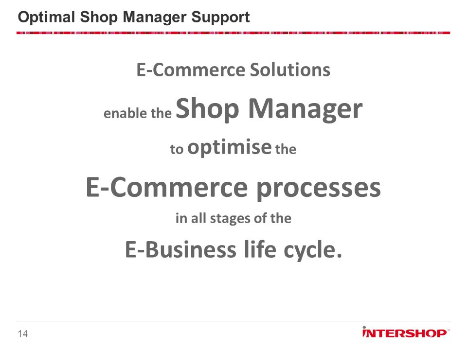 14 Optimal Shop Manager Support E-Commerce Solutions enable the Shop Manager to optimise the E-Commerce processes in all stages of the E-Business life