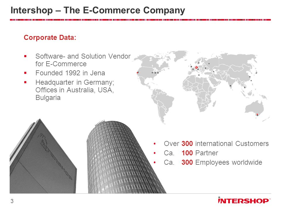 3 Intershop – The E-Commerce Company Corporate Data: Software- and Solution Vendor for E-Commerce Founded 1992 in Jena Headquarter in Germany; Offices