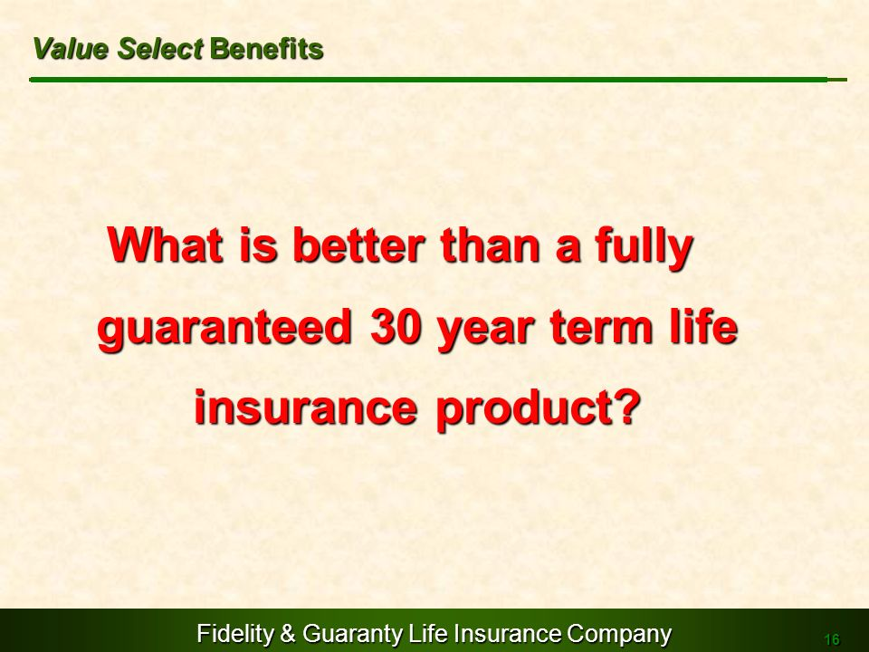 Fidelity & Guaranty Life Insurance Company 16 What is better than a fully guaranteed 30 year term life insurance product? Value Select Benefits