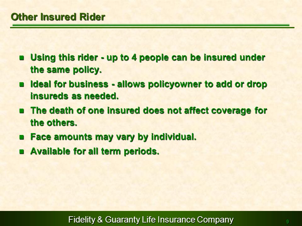 Fidelity & Guaranty Life Insurance Company 9 Using this rider - up to 4 people can be insured under the same policy. Using this rider - up to 4 people