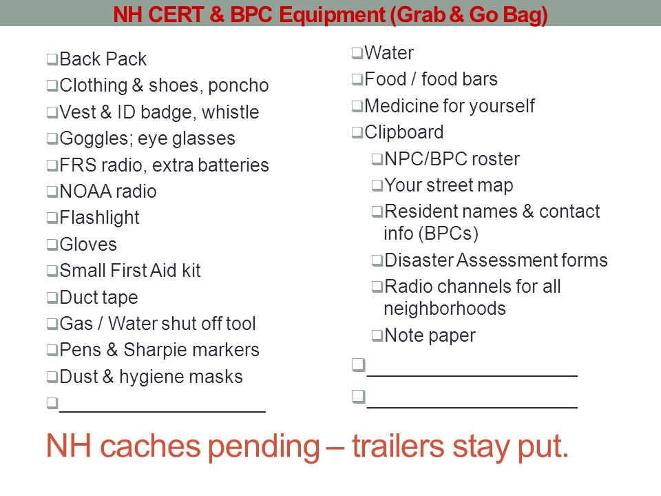 NH caches pending – trailers stay put. Back Pack Clothing & shoes, poncho Vest & ID badge, whistle Goggles; eye glasses FRS radio, extra batteries NOA