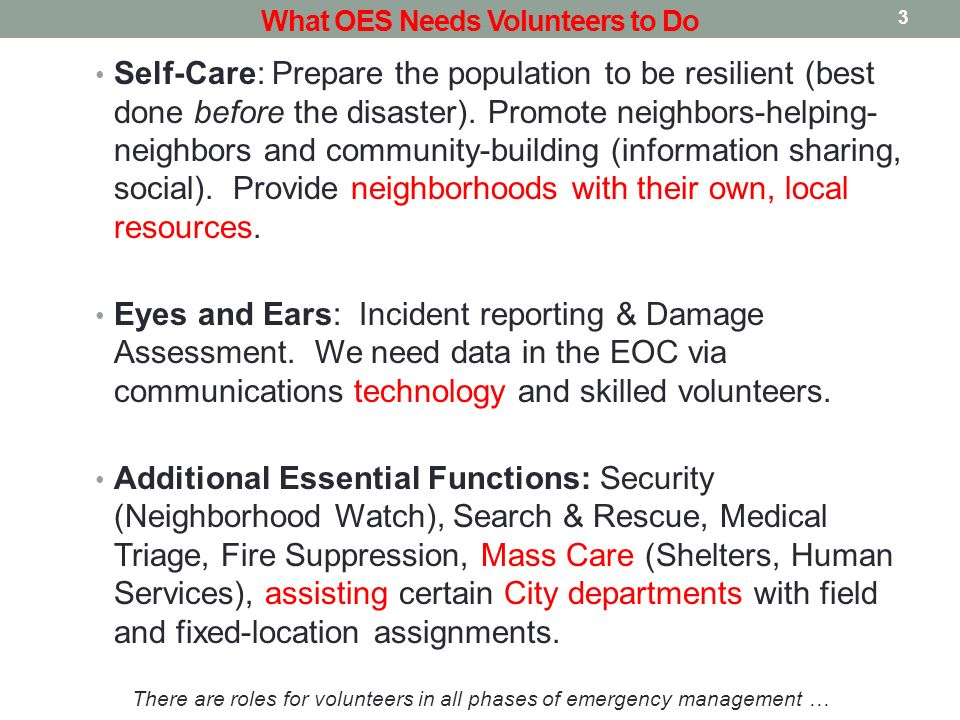 3 What OES Needs Volunteers to Do Self-Care: Prepare the population to be resilient (best done before the disaster). Promote neighbors-helping- neighb