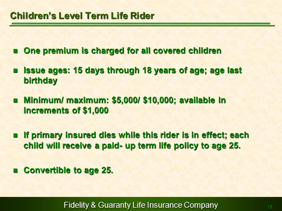 Fidelity & Guaranty Life Insurance Company 16 One premium is charged for all covered children One premium is charged for all covered children Issue ag