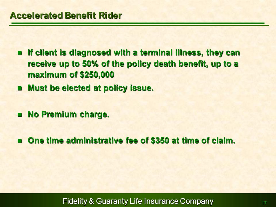 Fidelity & Guaranty Life Insurance Company 17 If client is diagnosed with a terminal illness, they can receive up to 50% of the policy death benefit,