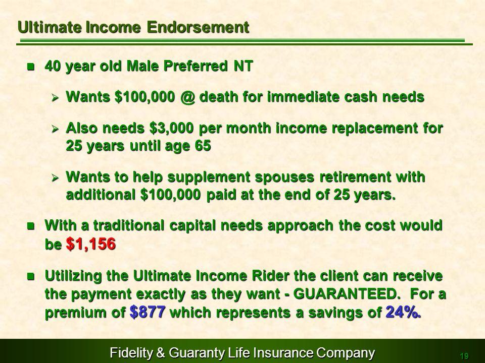 Fidelity & Guaranty Life Insurance Company 19 40 year old Male Preferred NT 40 year old Male Preferred NT Wants $100,000 @ death for immediate cash ne