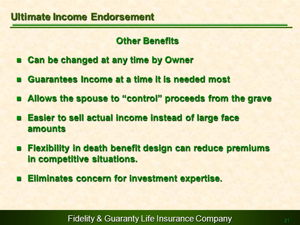Fidelity & Guaranty Life Insurance Company 21 Other Benefits Can be changed at any time by Owner Can be changed at any time by Owner Guarantees Income