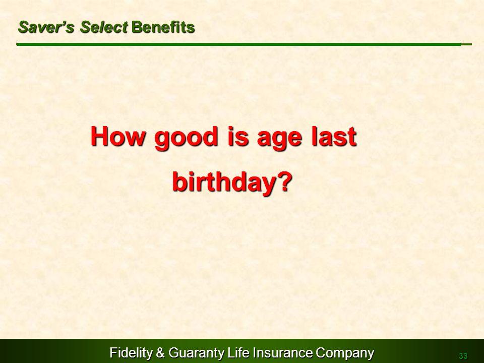 Fidelity & Guaranty Life Insurance Company 33 How good is age last birthday? Savers Select Benefits