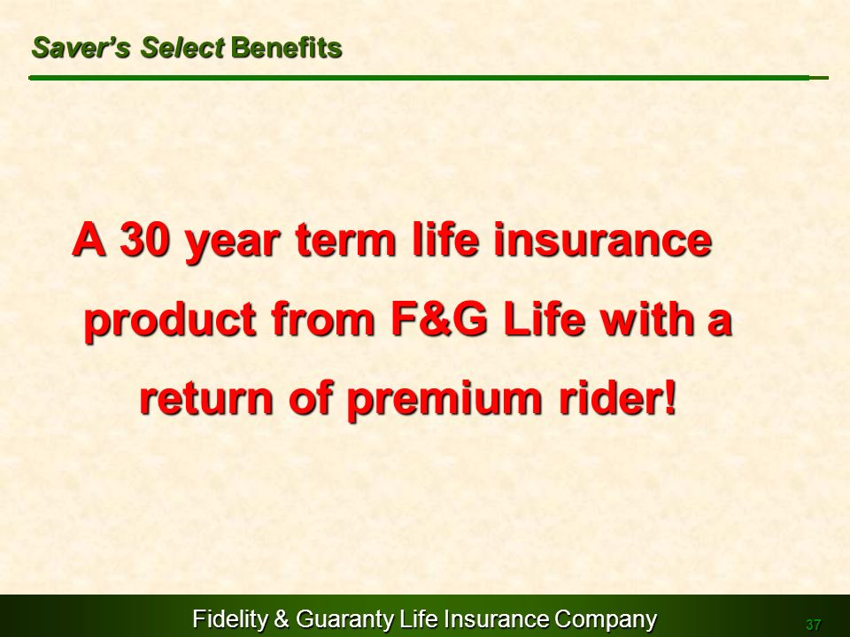 Fidelity & Guaranty Life Insurance Company 37 A 30 year term life insurance product from F&G Life with a return of premium rider! Savers Select Benefi
