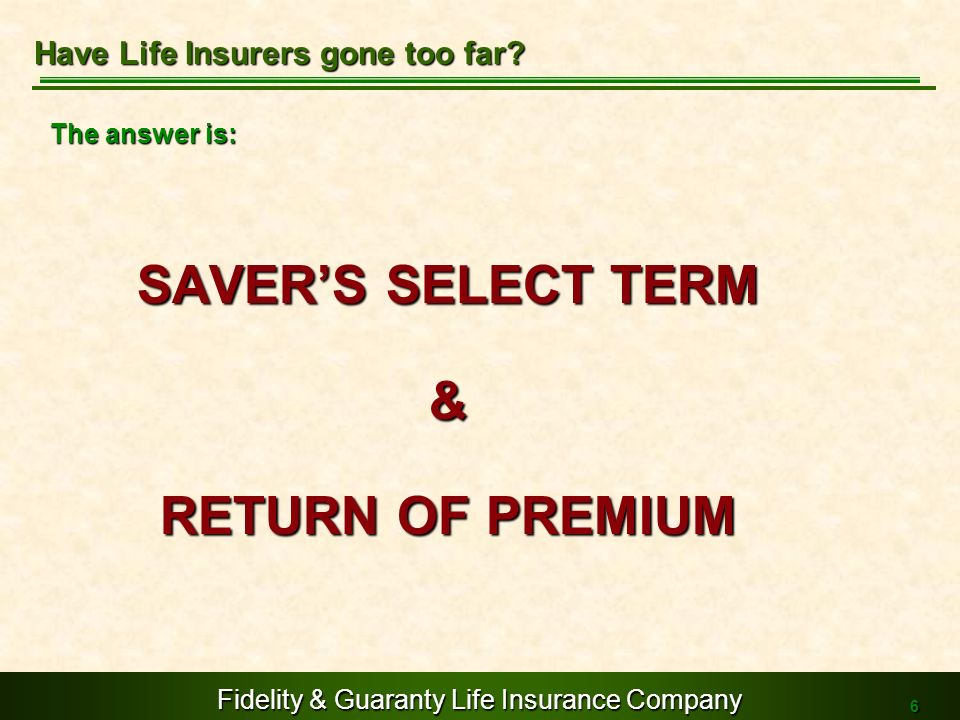 Fidelity & Guaranty Life Insurance Company 6 The answer is: SAVERS SELECT TERM & RETURN OF PREMIUM Have Life Insurers gone too far?