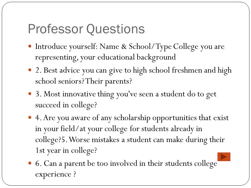 Professor Questions Introduce yourself: Name & School/Type College you are representing, your educational background 2. Best advice you can give to hi