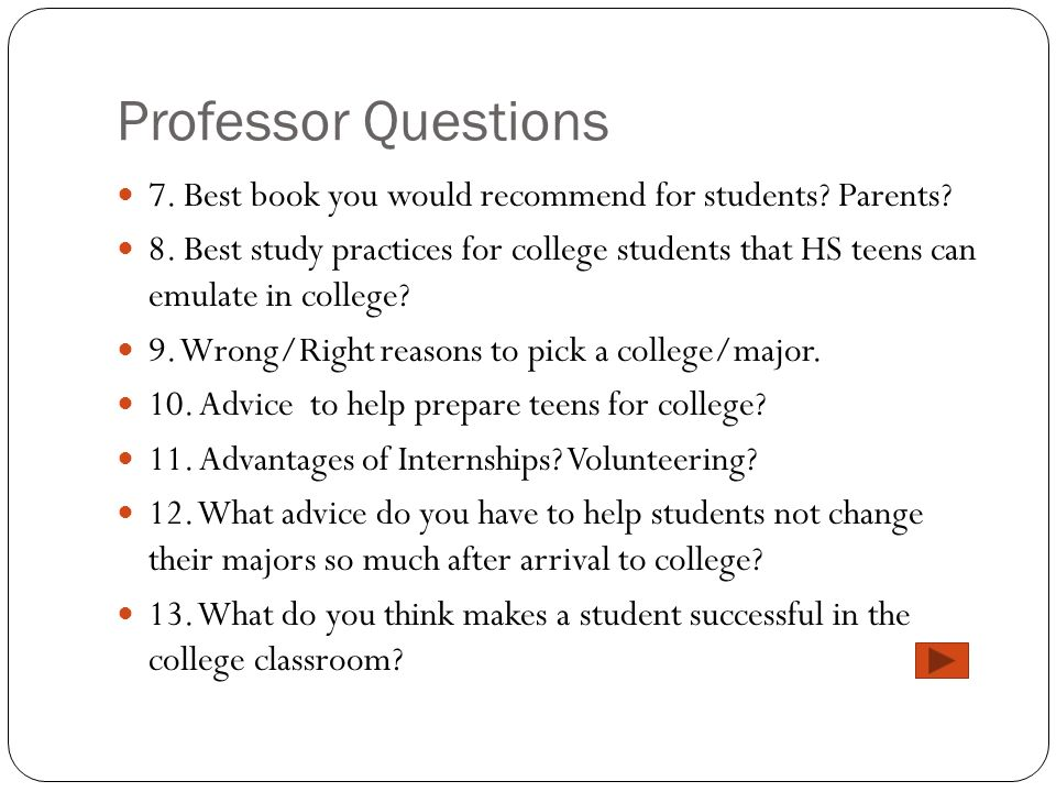 Professor Questions 7. Best book you would recommend for students? Parents? 8. Best study practices for college students that HS teens can emulate in
