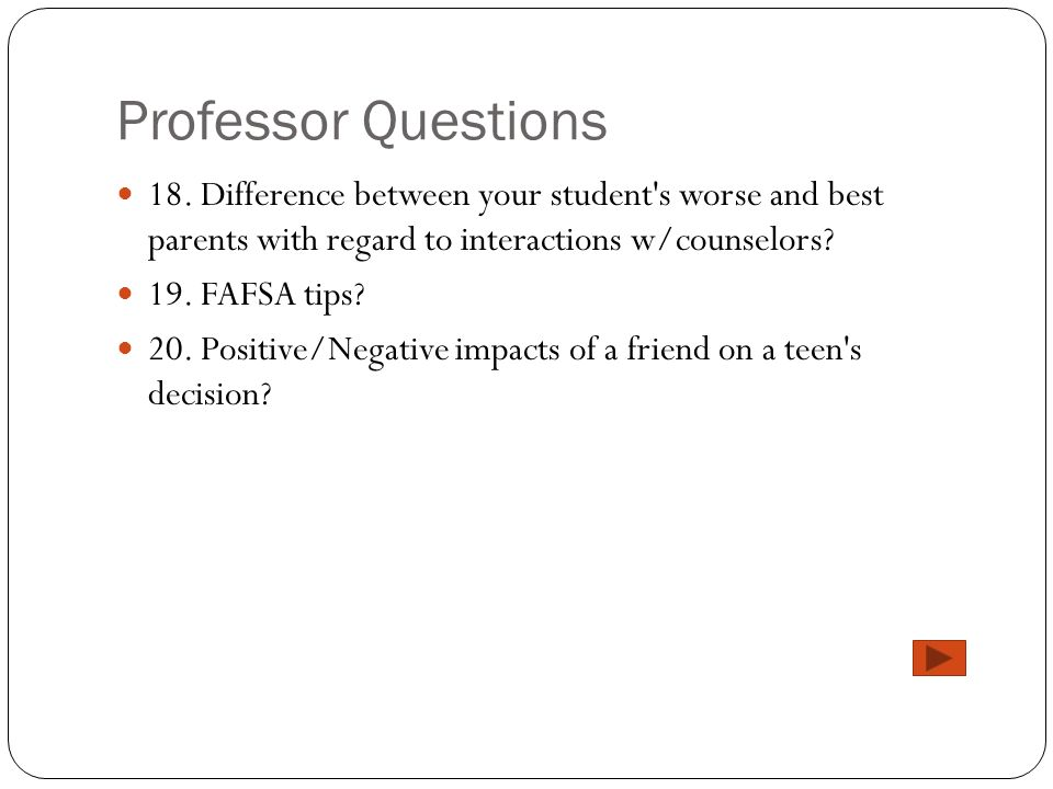 Professor Questions 18. Difference between your student's worse and best parents with regard to interactions w/counselors? 19. FAFSA tips? 20. Positiv