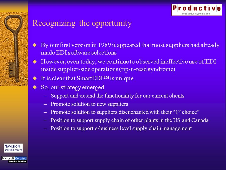 Recognizing the opportunity By our first version in 1989 it appeared that most suppliers had already made EDI software selections However, even today, we continue to observed ineffective use of EDI inside supplier-side operations (rip-n-read syndrome) It is clear that SmartEDI is unique So, our strategy emerged –Support and extend the functionality for our current clients –Promote solution to new suppliers –Promote solution to suppliers disenchanted with their 1 st choice –Position to support supply chain of other plants in the US and Canada –Position to support e-business level supply chain management