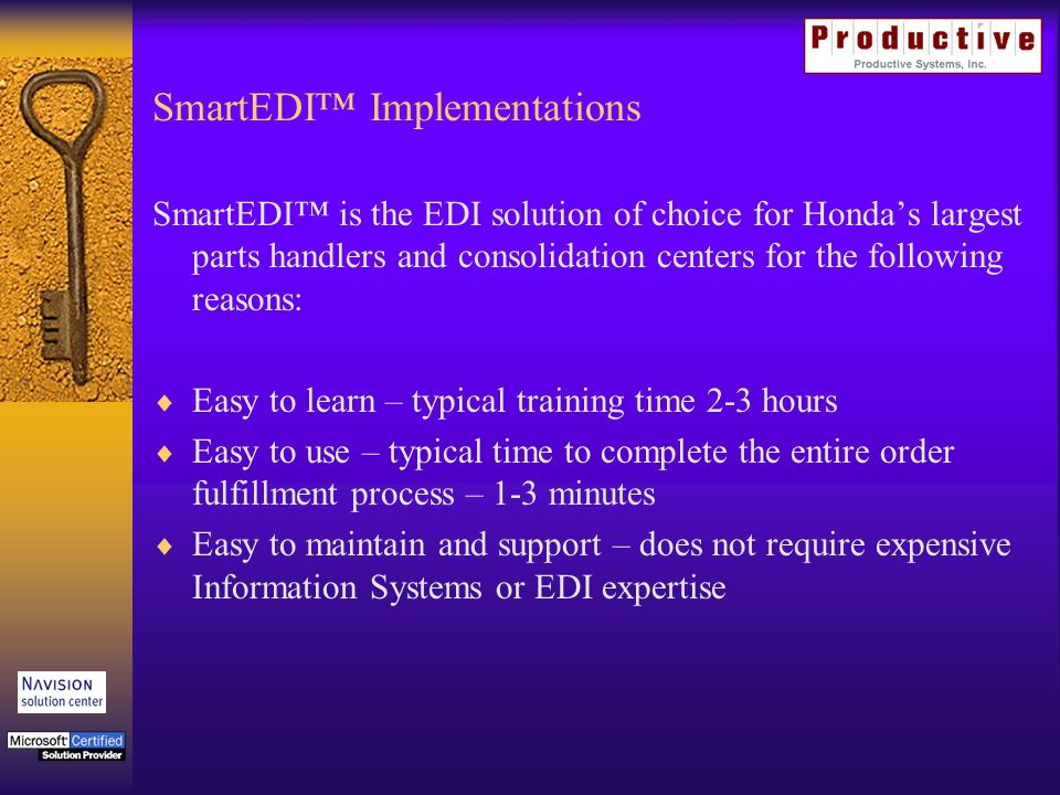 SmartEDI is the EDI solution of choice for Hondas largest parts handlers and consolidation centers for the following reasons: Easy to learn – typical training time 2-3 hours Easy to use – typical time to complete the entire order fulfillment process – 1-3 minutes Easy to maintain and support – does not require expensive Information Systems or EDI expertise