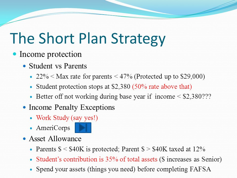 The Short Plan Strategy Income protection Student vs Parents 22% < Max rate for parents < 47% (Protected up to $29,000) Student protection stops at $2,380 (50% rate above that) Better off not working during base year if income < $2,380??.