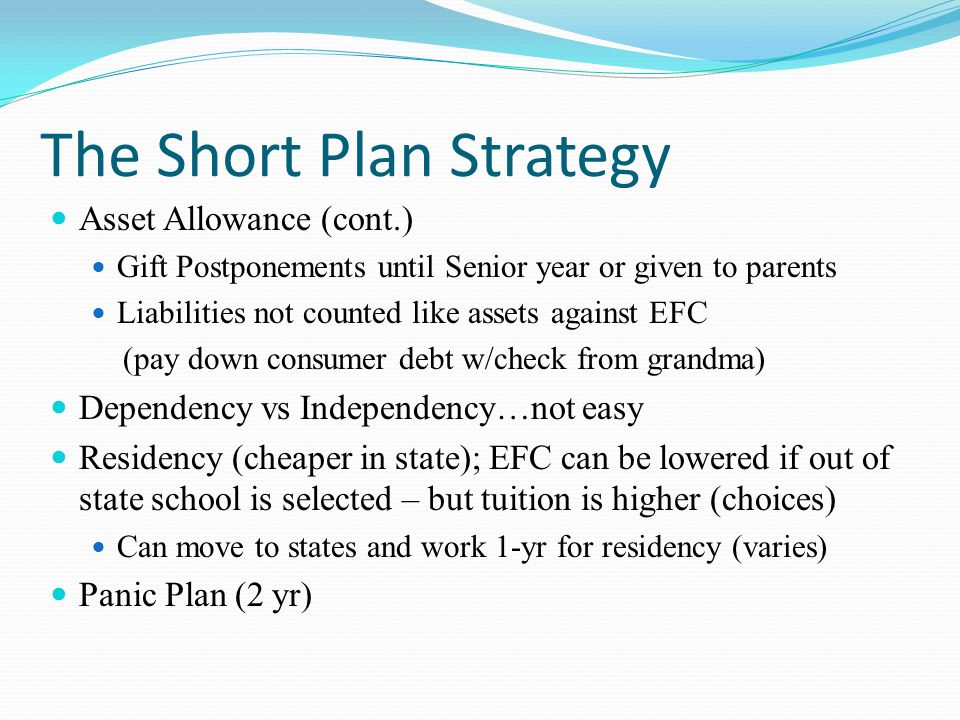 The Short Plan Strategy Asset Allowance (cont.) Gift Postponements until Senior year or given to parents Liabilities not counted like assets against E