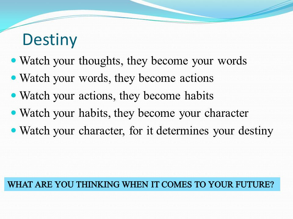 Destiny Watch your thoughts, they become your words Watch your words, they become actions Watch your actions, they become habits Watch your habits, they become your character Watch your character, for it determines your destiny