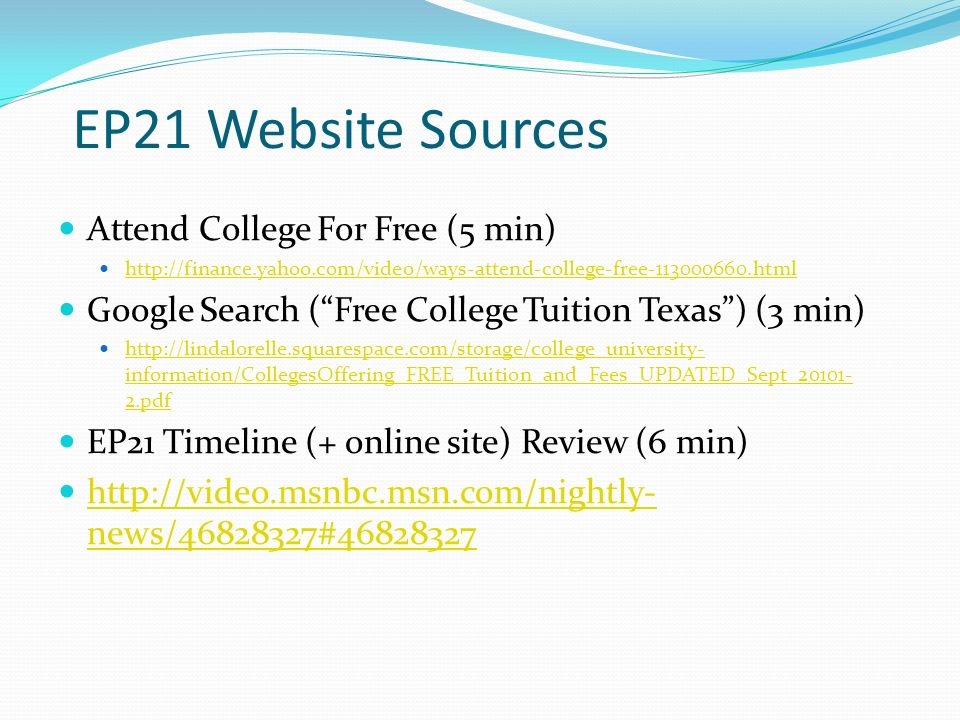 Attend College For Free (5 min) http://finance.yahoo.com/video/ways-attend-college-free-113000660.html Google Search (Free College Tuition Texas) (3 min) http://lindalorelle.squarespace.com/storage/college_university- information/CollegesOffering_FREE_Tuition_and_Fees_UPDATED_Sept_20101- 2.pdf http://lindalorelle.squarespace.com/storage/college_university- information/CollegesOffering_FREE_Tuition_and_Fees_UPDATED_Sept_20101- 2.pdf EP21 Timeline (+ online site) Review (6 min) http://video.msnbc.msn.com/nightly- news/46828327#46828327 http://video.msnbc.msn.com/nightly- news/46828327#46828327 EP21 Website Sources