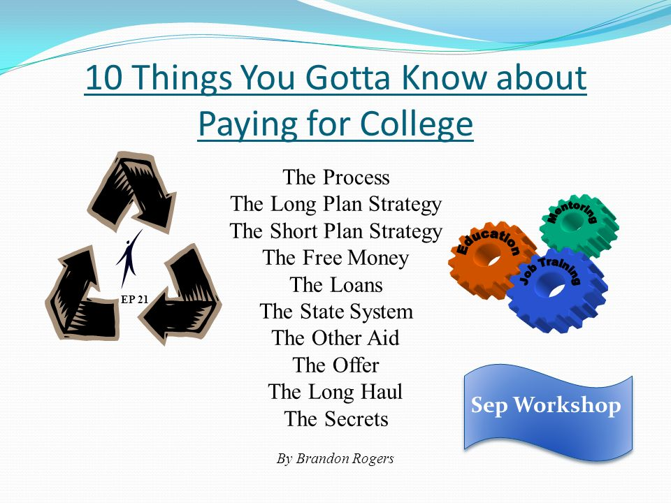 10 Things You Gotta Know about Paying for College EP 21 The Process The Long Plan Strategy The Short Plan Strategy The Free Money The Loans The State System The Other Aid The Offer The Long Haul The Secrets By Brandon Rogers Sep Workshop